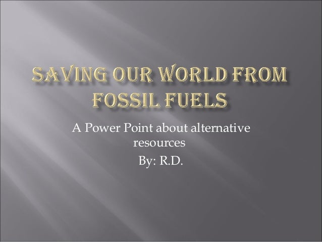 A Power Point about alternative resources By: R.D.