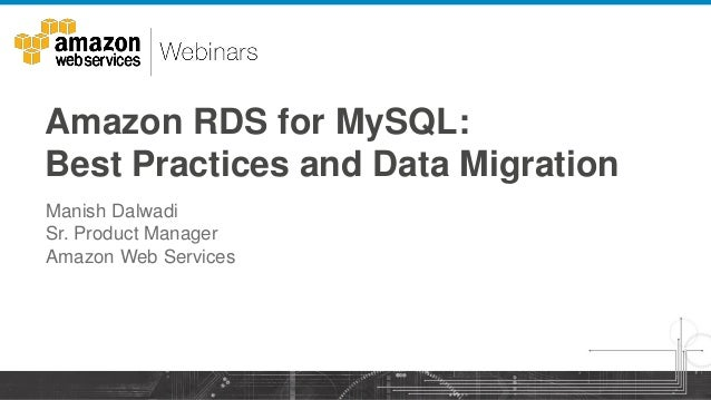 Amazon RDS for MySQL: Best Practices and Data Migration Manish Dalwadi Sr. Product Manager Amazon Web Services