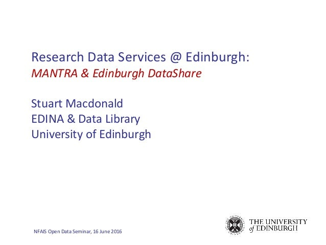 NFAIS Open Data Seminar, 16 June 2016 Research Data Services @ Edinburgh: MANTRA & Edinburgh DataShare Stuart Macdonald ED...