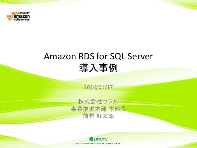 Amazon RDS for SQL Server 導入事例 2014/01/17 株式会社ウフル 事業推進本部 本部長 前野 好太郎  Copyright ©2014 Uhuru Corporation, All Rights Reserve...