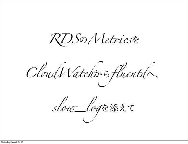 "RDSのMet!csを                        Cl""dWatchからfluentdへ、                           slow_logを添えてSaturday, March 9, 13"