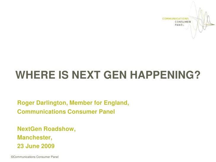 WHERE IS NEXT GEN HAPPENING?<br />Roger Darlington, Member for England,<br />Communications Consumer Panel<br />NextGenRoa...
