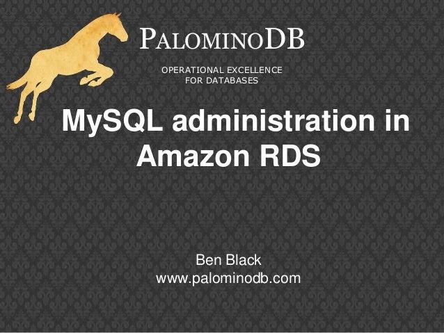 MySQL administration inAmazon RDSPALOMINODBOPERATIONAL EXCELLENCEFOR DATABASESBen Blackwww.palominodb.com