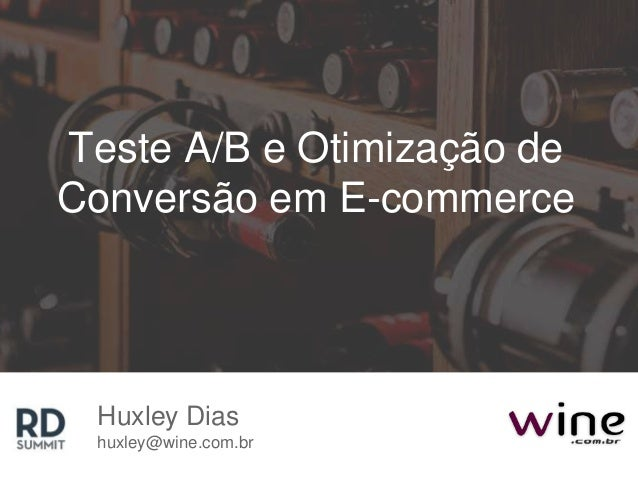 Teste A/B e Otimização de Conversão em E-commerce Huxley Dias huxley@wine.com.br