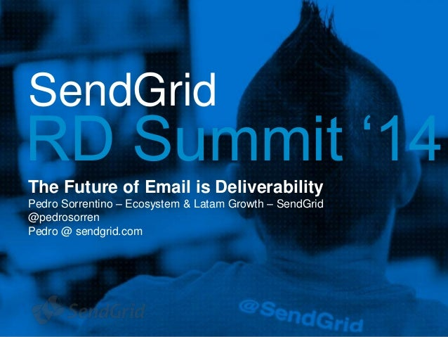 SendGrid RD Summit '14 The Future of Email is Deliverability Pedro Sorrentino – Ecosystem & Latam Growth – SendGrid @pedro...