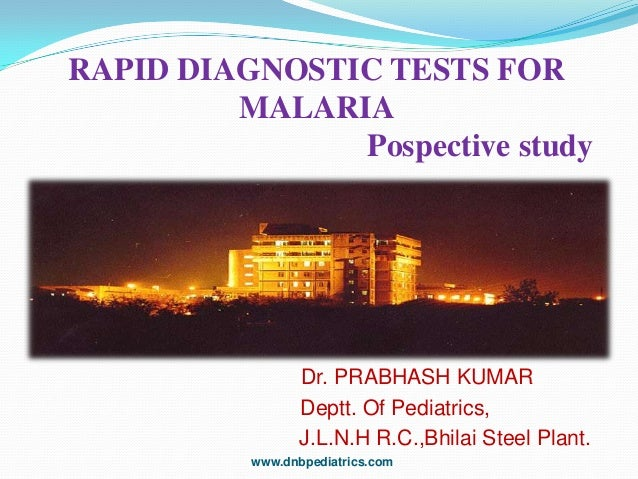 RAPID DIAGNOSTIC TESTS FOR MALARIA Pospective study  Dr. PRABHASH KUMAR Deptt. Of Pediatrics, J.L.N.H R.C.,Bhilai Steel Pl...
