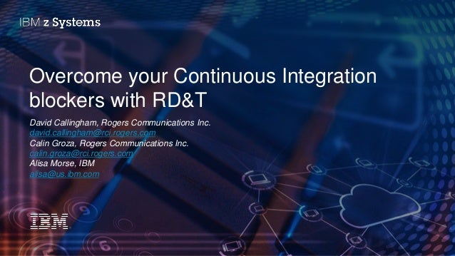 © 2016 IBM Corporation Overcome your Continuous Integration blockers with RD&T David Callingham, Rogers Communications Inc...