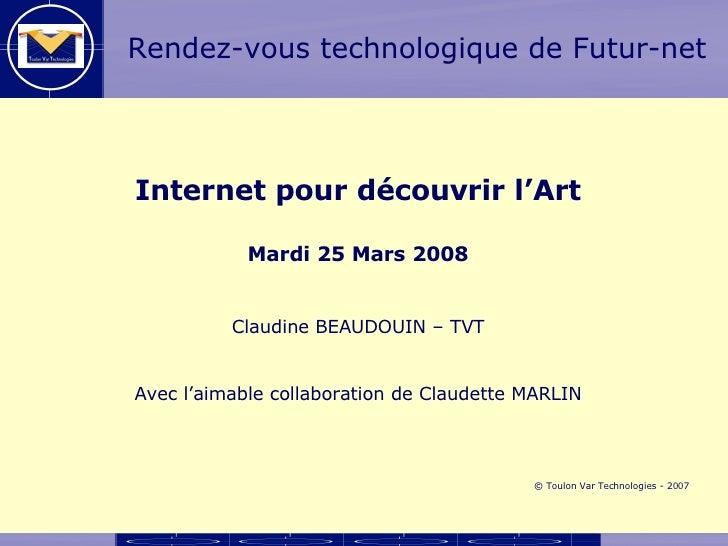 Internet pour découvrir l'Art Mardi 25 Mars 2008 Claudine BEAUDOUIN – TVT Avec l'aimable collaboration de Claudette MARLIN...