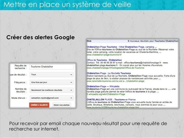 Mettre en place un système de veille  Créer des alertes Google  Pour recevoir par email chaque nouveau résultat pour une r...
