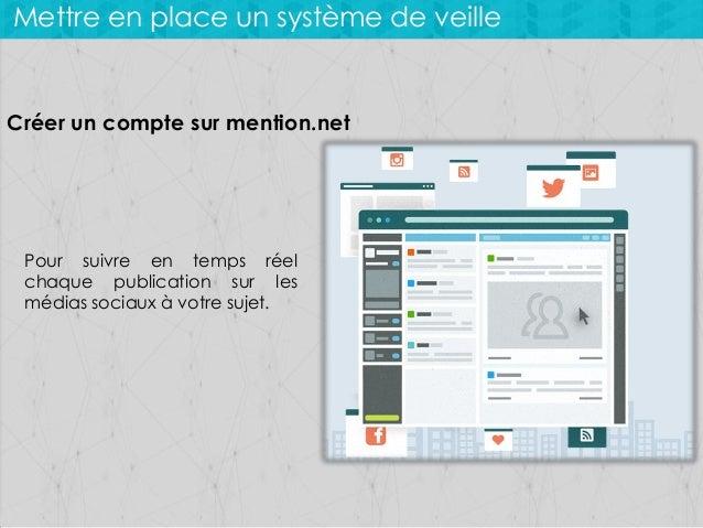 Mettre en place un système de veille  Créer un compte sur mention.net  Pour suivre en temps réel chaque publication sur le...