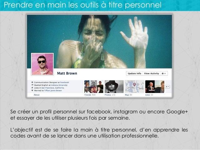 Prendre en main les outils à titre personnel  Se créer un profil personnel sur facebook, instagram ou encore Google+ et es...
