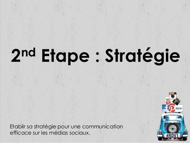 nd 2  Etape : Stratégie  Etablir sa stratégie pour une communication efficace sur les médias sociaux.