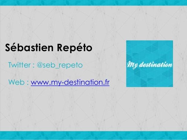 Sébastien Repéto Twitter : @seb_repeto Web : www.my-destination.fr