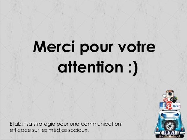 Merci pour votre attention :)  Etablir sa stratégie pour une communication efficace sur les médias sociaux.