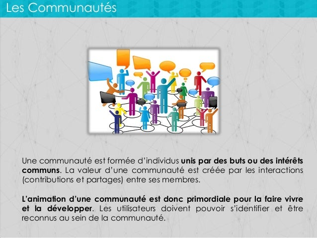 Les Communautés  Une communauté est formée d'individus unis par des buts ou des intérêts communs. La valeur d'une communau...