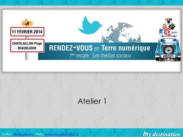 Atelier 1  Twitter : @seb_repeto - Web : www.my-destination.fr