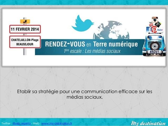 Twitter : @seb_repeto - Web : www.my-destination.fr Etablir sa stratégie pour une communication efficace sur les médias so...