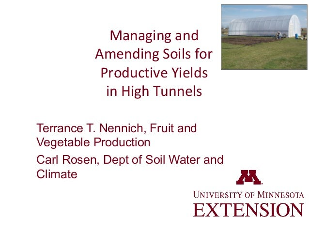 Managing and Amending Soils for Productive Yields in High Tunnels Terrance T. Nennich, Fruit and Vegetable Production Carl...