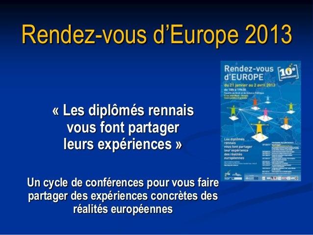 Rendez-vous d'Europe 2013     « Les diplômés rennais        vous font partager       leurs expériences »Un cycle de confér...