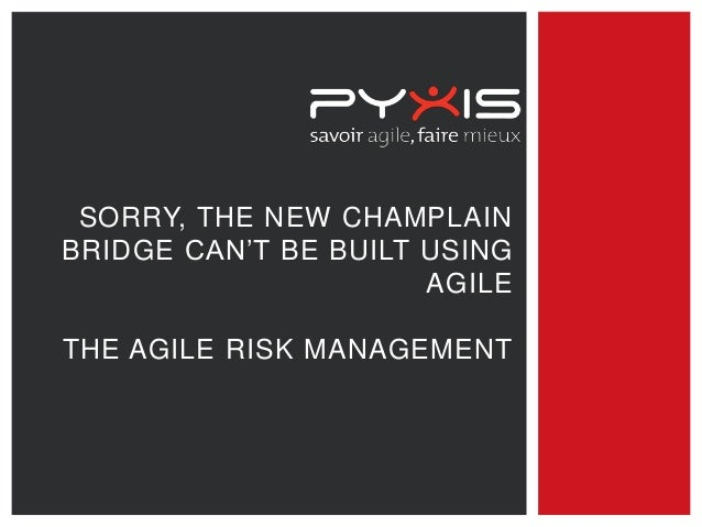 SORRY, THE NEW CHAMPLAIN BRIDGE CAN'T BE BUILT USING AGILE THE AGILE RISK MANAGEMENT