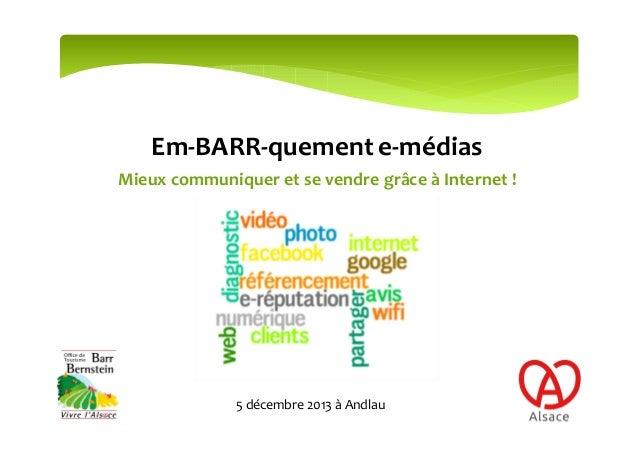 Em-BARR-quement e-médias Mieux communiquer et se vendre grâce à Internet !  5 décembre 2013 à Andlau