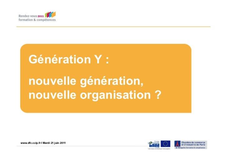 Génération Y :      nouvelle génération,      nouvelle organisation ?www.dfc.ccip.fr |IPage 1 21 juin 2011www.dfc.ccip.fr ...