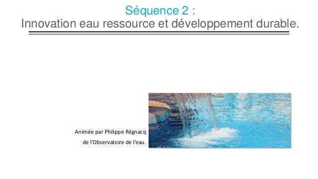 Séquence 2 : Innovation eau ressource et développement durable.  Animée par Philippe Régnacq de l'Observatoire de l'eau.