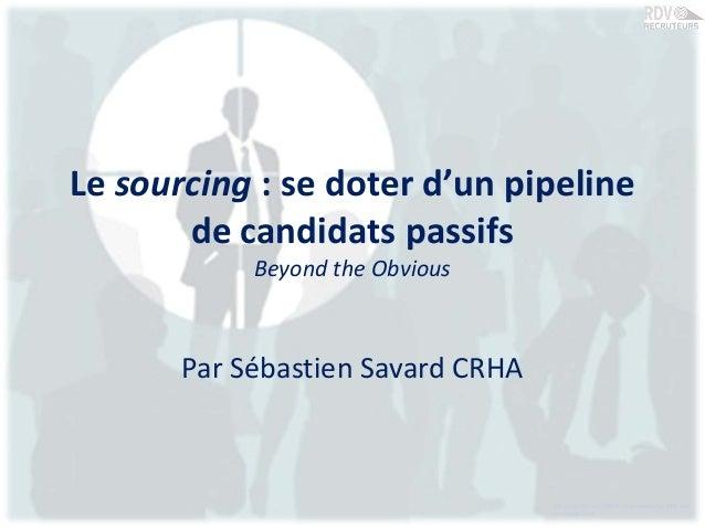 Le sourcing : se doter d'un pipelinede candidats passifsBeyond the ObviousPar Sébastien Savard CRHASébastien Savard, CRHA....