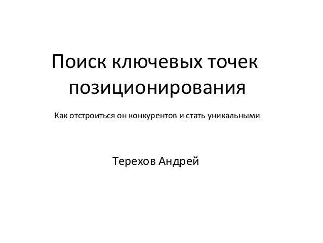 Поиск ключевых точек позиционированияКак отстроиться он конкурентов и стать уникальными              Терехов Андрей