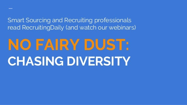 Smart Sourcing and Recruiting professionals read RecruitingDaily (and watch our webinars) NO FAIRY DUST: CHASING DIVERSITY