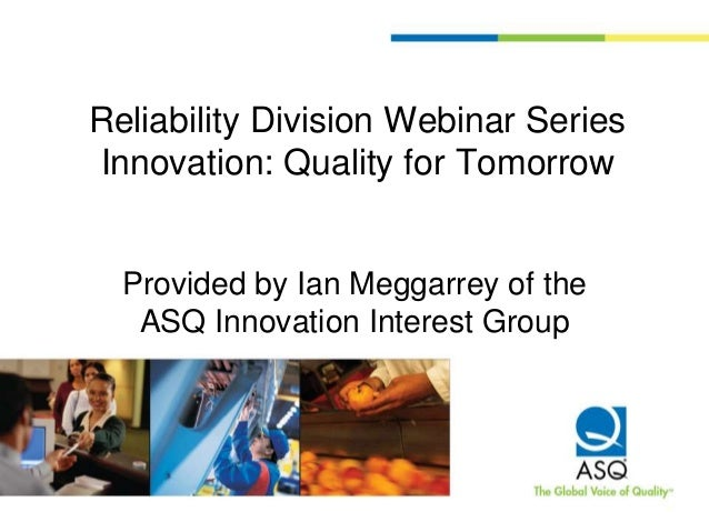 Reliability Division Webinar Series Innovation: Quality for Tomorrow Provided by Ian Meggarrey of the ASQ Innovation Inter...