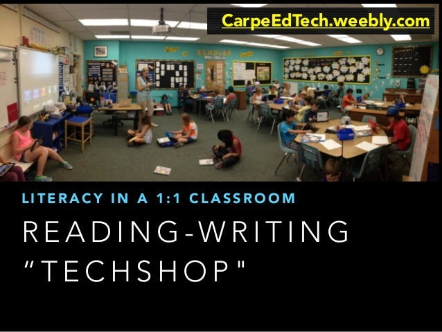 "CarpeEdTech.weebly.com  LITERACY IN A 1:1 CLASSROOM  READING-WRITING  ""TECHSHOP"""