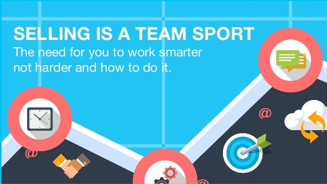 SELLING IS A TEAM SPORT The need for you to work smarter not harder and how to do it.