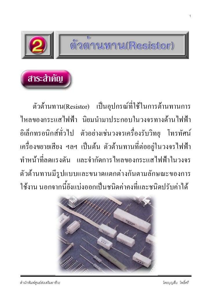 1     สาระสําคัญ      ตัวตานทาน(Resistor) เปนอุปกรณที่ใชในการตานทานการไหลของกระแสไฟฟา นิยมนํามาประกอบในวงจรทางดานไฟ...