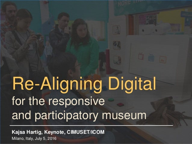 Re-Aligning Digital for the responsive and participatory museum Kajsa Hartig, Keynote, CIMUSET/ICOM Milano, Italy, July 5,...