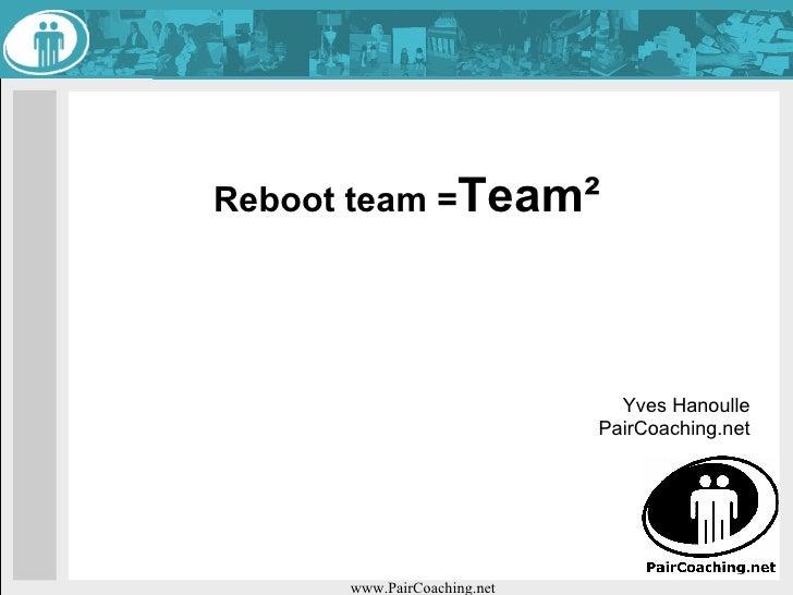 Reboot team = Team² Yves Hanoulle PairCoaching.net