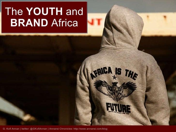 The  YOUTH  and BRAND  Africa G. Kofi Annan | twitter: @GKofiAnnan | Annansi Chronicles: http://www.annansi.com/blog
