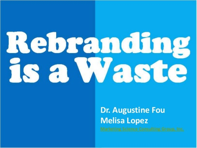 Rebranding  is a Waste Dr. Augustine Fou Melisa Lopez Marketing Science Consulting Group, Inc.