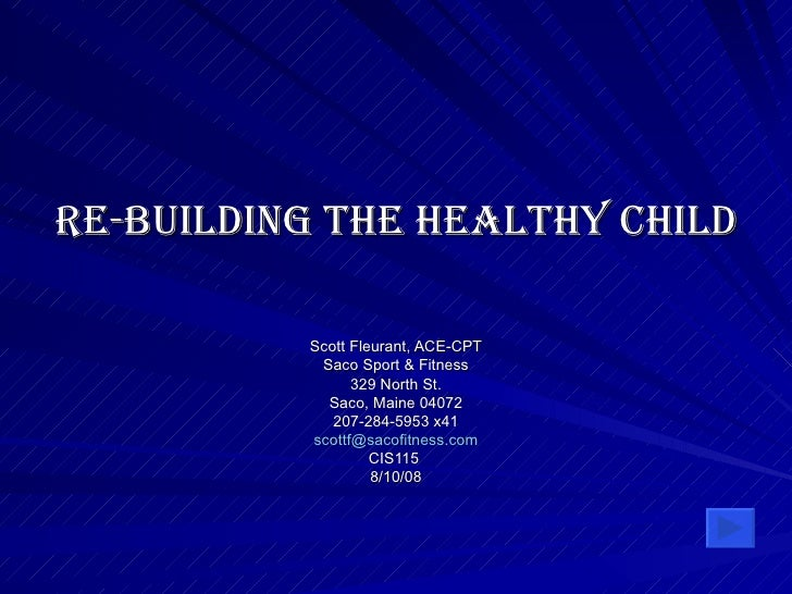 Re-Building the Healthy Child Scott Fleurant, ACE-CPT Saco Sport & Fitness 329 North St. Saco, Maine 04072 207-284-5953 x4...