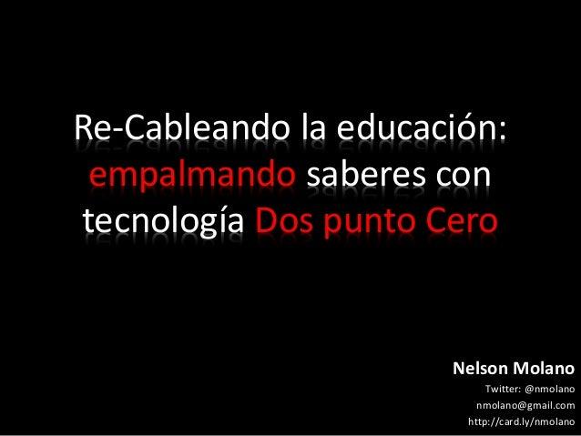 Re-Cableando la educación: empalmando saberes con tecnología Dos punto Cero Nelson Molano Twitter: @nmolano nmolano@gmail....