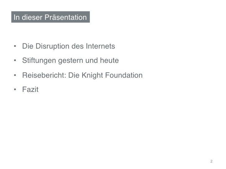 """In dieser Präsentation""""• Die Disruption des Internets""""• Stiftungen gestern und heute""""• Reisebericht: Die Knight Foundat..."""