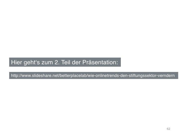 "Hier gehtʻs zum 2. Teil der Präsentation:""http://www.slideshare.net/betterplacelab/wie-onlinetrends-den-stiftungssektor-ve..."
