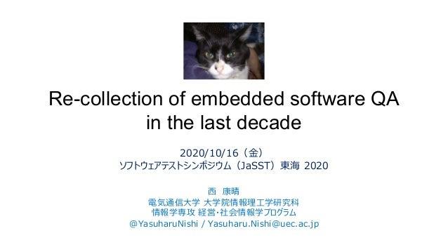 Re-collection of embedded software QA in the last decade 2020/10/16(金) ソフトウェアテストシンポジウム(JaSST)東海 2020 西 康晴 電気通信大学 大学院情報理工学研...
