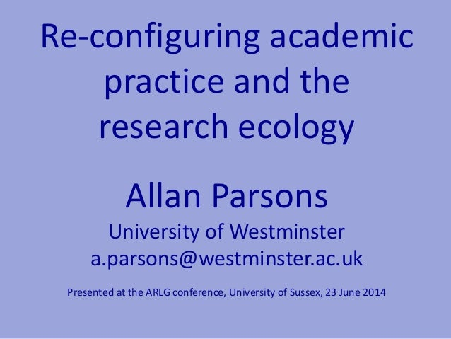 Re-configuring academic practice and the research ecology Allan Parsons University of Westminster a.parsons@westminster.ac...