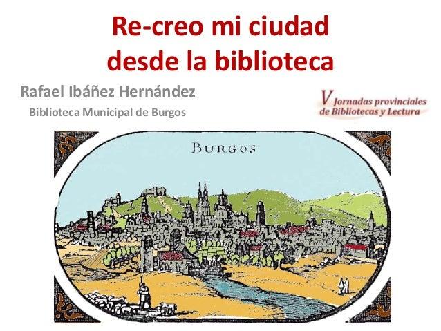 Re-creo mi ciudad desde la biblioteca Rafael Ibáñez Hernández Biblioteca Municipal de Burgos