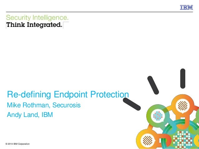 © 2014 IBM Corporation IBM Security 1© 2014 IBM Corporation Re-defining Endpoint Protection Mike Rothman, Securosis Andy L...