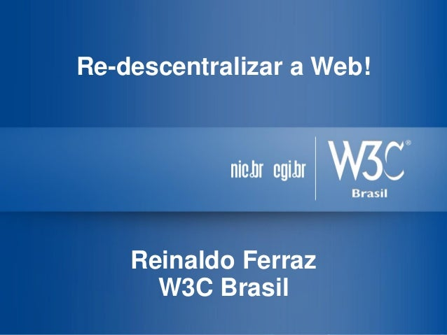 Re-descentralizar a Web! Reinaldo Ferraz W3C Brasil