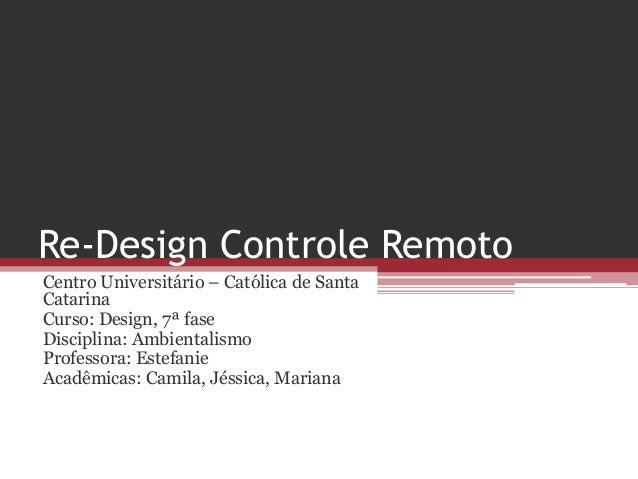 Re-Design Controle Remoto Centro Universitário – Católica de Santa Catarina Curso: Design, 7ª fase Disciplina: Ambientalis...