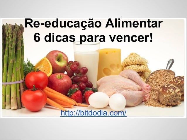 Re-educação Alimentar 6 dicas para vencer!     http://bitdodia.com/
