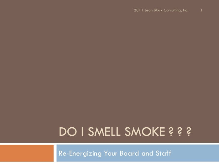 2011 Jean Block Consulting, Inc.   1DO I SMELL SMOKE ? ? ?Re-Energizing Your Board and Staff